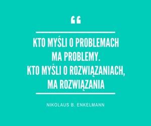 kto myśli o problemach ma problemy. kto myśli o rozwiązaniach, ma rozwiązania